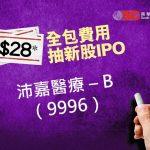 $28 全包費用抽新股IPO - 沛嘉醫療-B (9996)