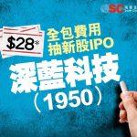 $28 全包費用抽新股IPO - 深藍科技 (1950)